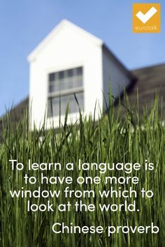 """To learn a language is to have one more window from which to look at the world."" Chinese proverb"