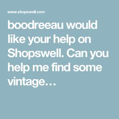 boodreeau would like your help on Shopswell. Can you help me find some vintage…