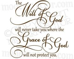 The will of God will never take you where the grace of God will not protect you!