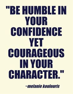 Be humble in your confidence yet courageous in your character.