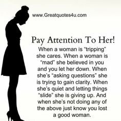 "Pay Close Attention To Her!!! When a woman is ""tripping"" (go crazy) she cares. When a woman is ""mad"" she believed in you and you let her down. When she's ""asking questions"" she is trying to gain clarity. When she's quite and letting things ""slide"" she is giving up. And when she's not doing any of the above just know you lost a good woman."