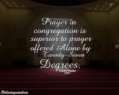 PRAYER IN CONGREGATION IS SUPERIOR TO PRAYER OFFERED ALONE BY TWENTY-SEVEN DEGREES.  SAHIH MSSLIM 14771