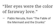 Her eyes were the color of faraway love. ~Pablo Neruda, The fable of the mermaid and the drunks.