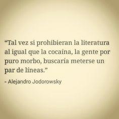 """""""Tal vez si prohibieran la literatura al igual que la cocaína, la gente por puro morbo, buscaría meterse un par de líneas."""" #frases #citas #AlejandroJodorowsky"""