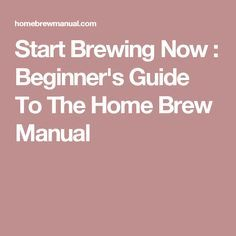 Start Brewing Now : Beginner's Guide To The Home Brew Manual