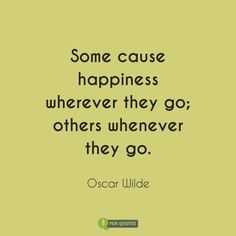 Some cause happiness wherever they go; others whenever they go. Oscar Wilde