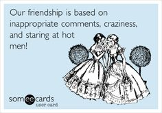 Our friendship is based on inappropriate comments, craziness, and staring at hot men!