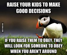 Not sure why there's a penguin, but this is very true. Teaching kids to self-govern is more important than teaching them to obey others