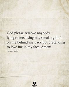 God please remove anybody lying to me, using me, speaking foul on me behind my back but pretending to love me in my face. Amen! Unknown Author