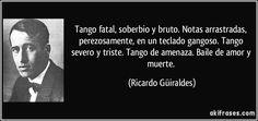 Tango fatal, soberbio y bruto. Notas arrastradas, perezosamente, en un teclado gangoso. Tango severo y triste. Tango de amenaza. Baile de amor y muerte. (Ricardo Güiraldes)