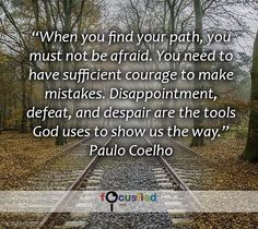 When you find your path you must not be afraid. You need to have sufficient courage to make mistakes. Disappointment defeat and despair are the tools God uses to show us the way. Visit Quotes for Life at Focusfied.com #Quotes #Inspirational