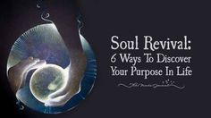Soul Revival: 6 Ways To Discover Your Purpose In Life