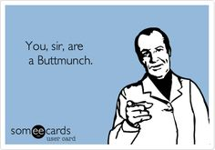 He he, Buttmunch...
