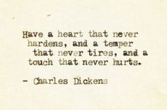 """""""have a heart that never hardens, and a temper that never tires, and a touch that never hurts."""" -charles dickens"""