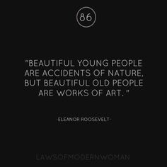 Beautiful young people are accidents of nature, but beautiful old people are works of art - Eleanor Roosevelt