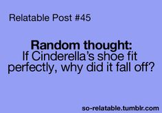 Truth. She loses her shoe 3 times! Once it's one of her flats, the glass slipper and then when leaving with the prince after their wedding!