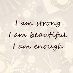 I am strong. I am beautiful.  I am enough.