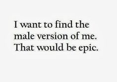 Male version of me.... I know he's out there ;)