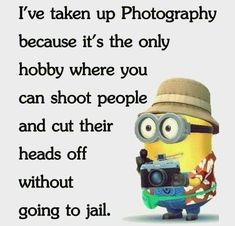 I've taken up Photography because it's the only hobby where you can shoot people and cut their heads off without going to jail. - minion