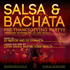 WED. NOV. 26th! PRE-THANKSGIVING PARTY @Cafe Sevilla Long Beach!  Two DJs, Hot sexy crowd, no work the next day so you can party all night!!   8:30-10PM Dance Lesson with Josie Neglia DJs play hot Latin tunes till 1AM!   $10 cover charge includes class.  $7 after 11:30PM.  Ages 18 & Over.