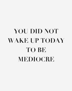 You did not wake up today to be mediocre #push #bebold