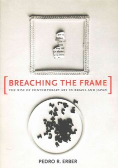 New Book: Breaching the Frame : the Rise of Contemporary Art in Brazil and Japan / Pedro R. Erber, 2015.