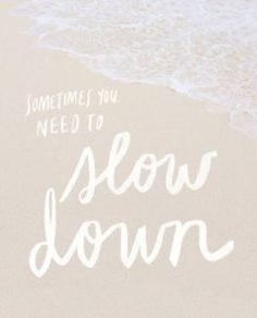 Sometimes you need to slow down.