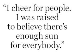 I cheer for everybody because I was NOT raised that way. I knew it was wrong as a child and as an adult I scream we are all equal and worthy of sun!!
