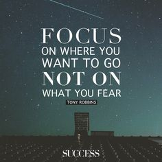 Focus on where you want to go, not on what you fear. - Tony Robbins   Success Magazine via FB
