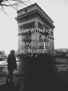 """live with no excuses and travel with no regrets"""