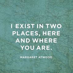 """I exist in two places, here and where you are."" — Margaret Atwood ---- and you will be here soon ❤️❤️❤️❤️"
