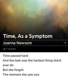 """The opening lyrics from """"Time, As A Symptom"""" from the album Divers by Joanna Newsom. """"Time passed hard, and the task was the hardest thing she'd ever do. But she forgot, the moment she saw you."""""""