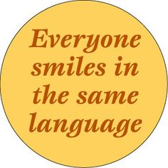 Everyone smiles in the same language. I always think of this on my morning walks as I pass by the elderly Asian ladies walking the same path as I. Positive Words, Just Smile, Love Words, Thought Provoking, Inspire Me, Life Lessons, Favorite Quotes, Me Quotes, Laughter