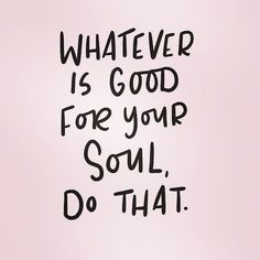 Whatever is good for your soul do that. Today Quotes, Time Quotes, Wisdom Quotes, Words Quotes, Sayings, Quotes About New Job, Starting New Job Quotes, New Day Quotes, Spiritual Quotes