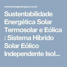 Sustentabilidade Energética Solar Termosolar e Eólica : Sistema Híbrido Solar Eólico Independente Isolado da Rede