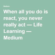 When all you do is react, you never really act — Life Learning — Medium