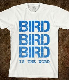 I said the bird, bird, bird, the bird is the word. I need this shirt :D