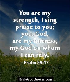 You are my strength, I sing praise to you; you, God, are my fortress, my God on whom I can rely. - Psalm 59:17 http://biblegodquotes.com/you-are-my-strength-i-sing-praise-to-you/