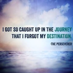 I got so caught up in the journey that I forgot my destination. -The Perseverer. Epiphany Quotes, Life Quotes, Forget, Journey, Quotes About Life, Quote Life, Living Quotes, Quotes On Life, The Journey