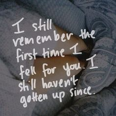 I still remember when I fell for you. I haven't gotten up since.
