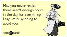May you never realize there aren't enough hours in the day for everything I say I'm busy doing to avoid you.