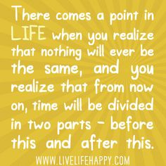 There comes a point in your life when you realize that nothing will ever be the same, and you realize that from now on, time will be divided in two parts - before this and after this.