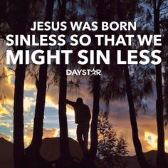 Jesus was born sinless so that we might sin less. [Daystar.com]