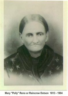 """Mary """"Polly Reno or Raincrow (4great grandmother) Born 27 April Tennessee Died 20 Jan 1904 Wharton Creek Arkansas. She traveled the trail of tears. Parents: Chief Joseph Raincrow and Susanah. Married Doctor Floyd Dotson of Tenn on 11 Nov 1830 Descendent of John Dodson Born 1571 Great Neck Yorkshire England wife Jane Eagle Plume daughter of Chief Eagle Plume of the Iroquois Nation. John was cousin to John Smith and Jane was cousin to Pocahontis"""