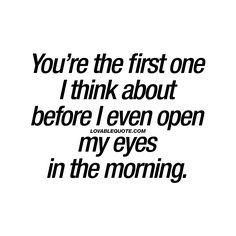 """You're the first one I think about before I even open my eyes in the morning."" - When you like someone so much that he or she is constantly on your mind. ♥ 
