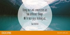 Being nice and competitive are two different things. We're nice guys kicking ass.  Dave Duffield
