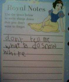 "Don't Tell Me What To Do, Snow White.  For my daughter who won't watch Dora or Kai Lan because ""they are too bossy!"""