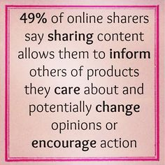 49% of online sharers say sharing content allows them to inform others of products they care about and potentially change opinions or encourage action!