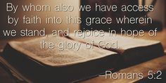 By whom also we have access by faith into this grace wherein we stand, and rejoice in hope of the glory of God. –Romans 5:2