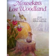 Mousekin's Lost Woodland - Edna Miller...There are MANY books in this series of beautiful picture books about the little mouse named Mousekin...the illustrations are wonderful. My children had several of them when they were pre-school to 2nd grade and I don't think they loved the stories as much as they loved the pictures but they did ask for them again and again. I know that I loved them!